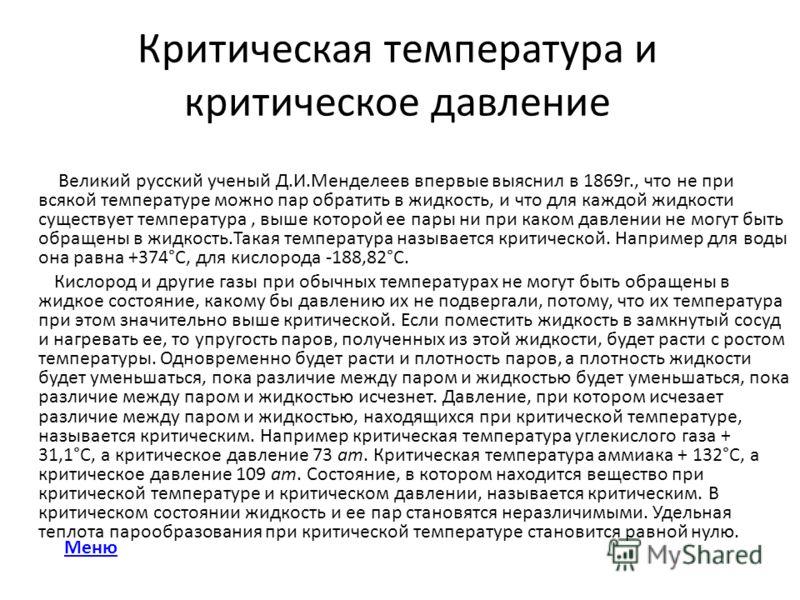 Критическая температура и критическое давление Великий русский ученый Д.И.Менделеев впервые выяснил в 1869г., что не при всякой температуре можно пар обратить в жидкость, и что для каждой жидкости существует температура, выше которой ее пары ни при к