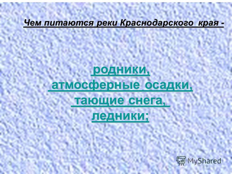 Чем питаются реки Краснодарского края - родники, родники, атмосферные осадки, атмосферные осадки, тающие снега, тающие снега, ледники;