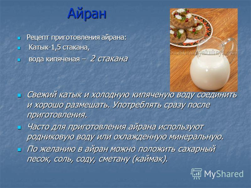 Айран Айран Рецепт приготовления айрана: Рецепт приготовления айрана: Катык-1,5 стакана, Катык-1,5 стакана, вода кипяченая – 2 стакана вода кипяченая – 2 стакана Свежий катык и холодную кипяченую воду соединить и хорошо размешать. Употреблять сразу п