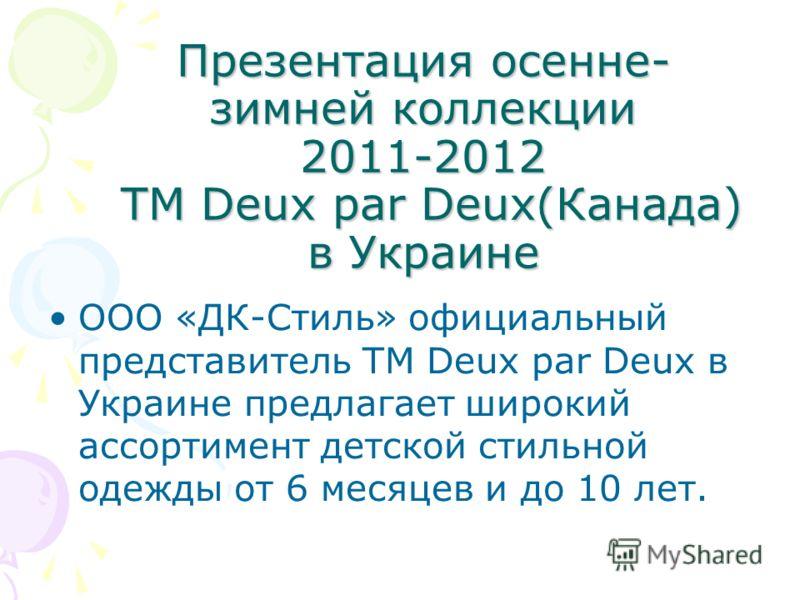 Презентация осенне- зимней коллекции 2011-2012 ТМ Deux par Deux(Канада) в Украине ООО «ДК-Стиль» официальный представитель ТМ Deux par Deux в Украине предлагает широкий ассортимент детской стильной одежды от 6 месяцев и до 10 лет.
