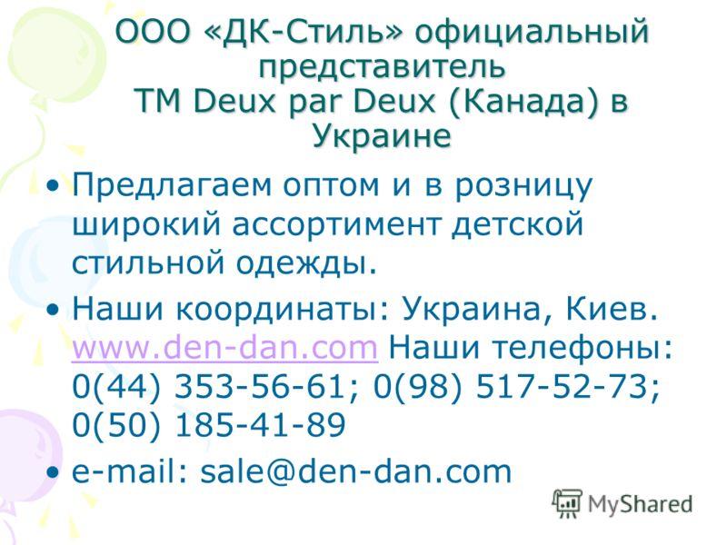 ООО «ДК-Стиль» официальный представитель ТМ Deux par Deux (Канада) в Украине Предлагаем оптом и в розницу широкий ассортимент детской стильной одежды. Наши координаты: Украина, Киев. www.den-dan.com Наши телефоны: 0(44) 353-56-61; 0(98) 517-52-73; 0(