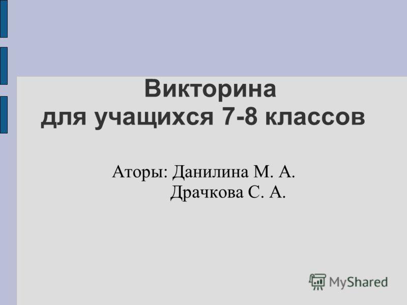 Викторина для учащихся 7-8 классов Аторы: Данилина М. А. Драчкова С. А.