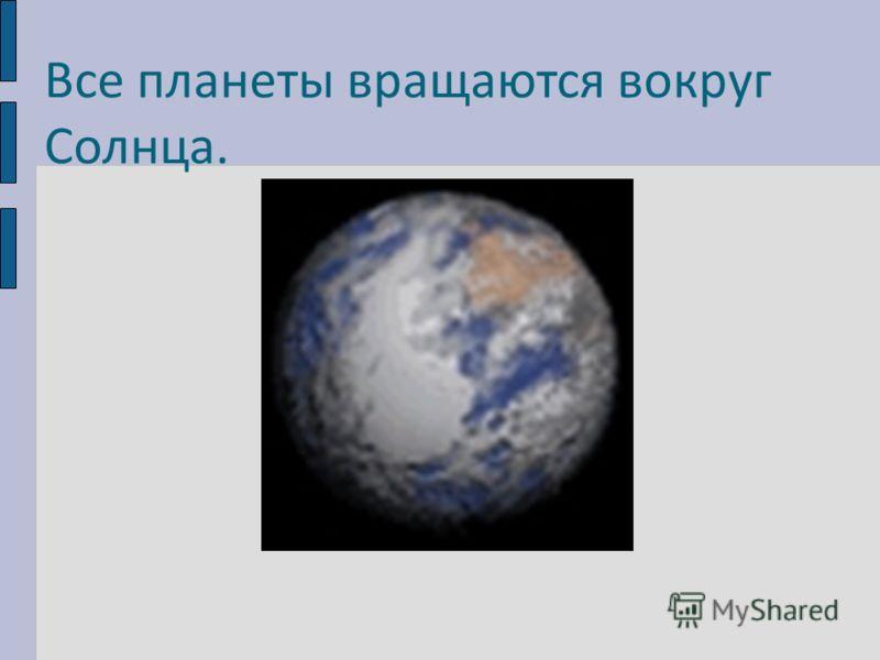 Все планеты вращаются вокруг Солнца.
