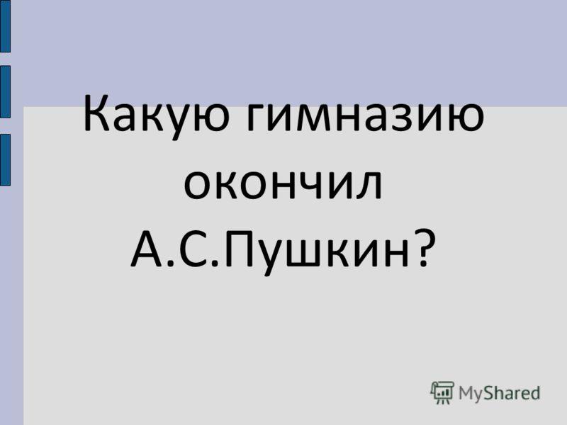 Какую гимназию окончил А.С.Пушкин?