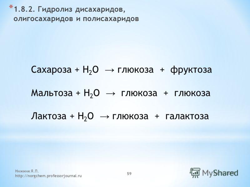 29.07.2012 Нижник Я.П. http://norgchem.professorjournal.ru 59 * 1.8.2. Гидролиз дисахаридов, олигосахаридов и полисахаридов Сахароза + H 2 O глюкоза + фруктоза Мальтоза + H 2 O глюкоза + глюкоза Лактоза + H 2 O глюкоза + галактоза
