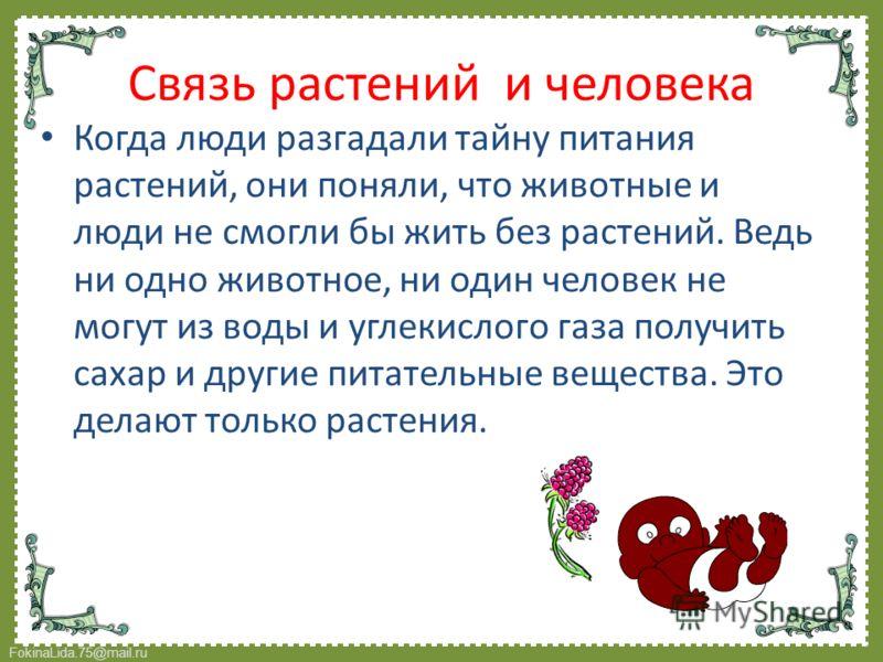 FokinaLida.75@mail.ru Когда люди разгадали тайну питания растений, они поняли, что животные и люди не смогли бы жить без растений. Ведь ни одно животное, ни один человек не могут из воды и углекислого газа получить сахар и другие питательные вещества