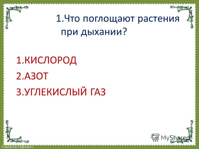 FokinaLida.75@mail.ru 1.Что поглощают растения при дыхании? 1.КИСЛОРОД 2.АЗОТ 3.УГЛЕКИСЛЫЙ ГАЗ