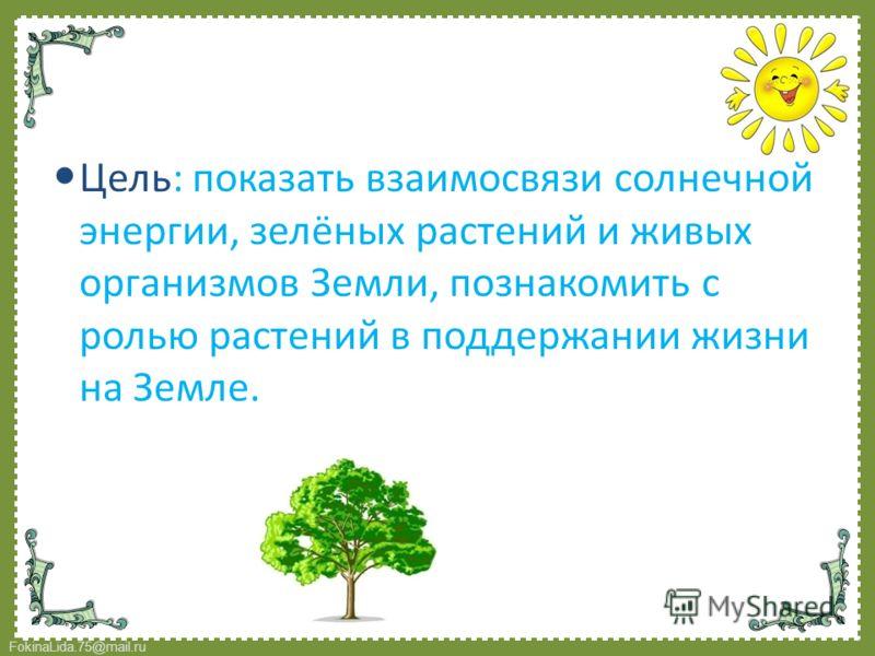 Цель: показать взаимосвязи солнечной энергии, зелёных растений и живых организмов Земли, познакомить с ролью растений в поддержании жизни на Земле.