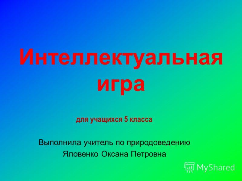 Интеллектуальная игра для учащихся 5 класса Выполнила учитель по природоведению Яловенко Оксана Петровна