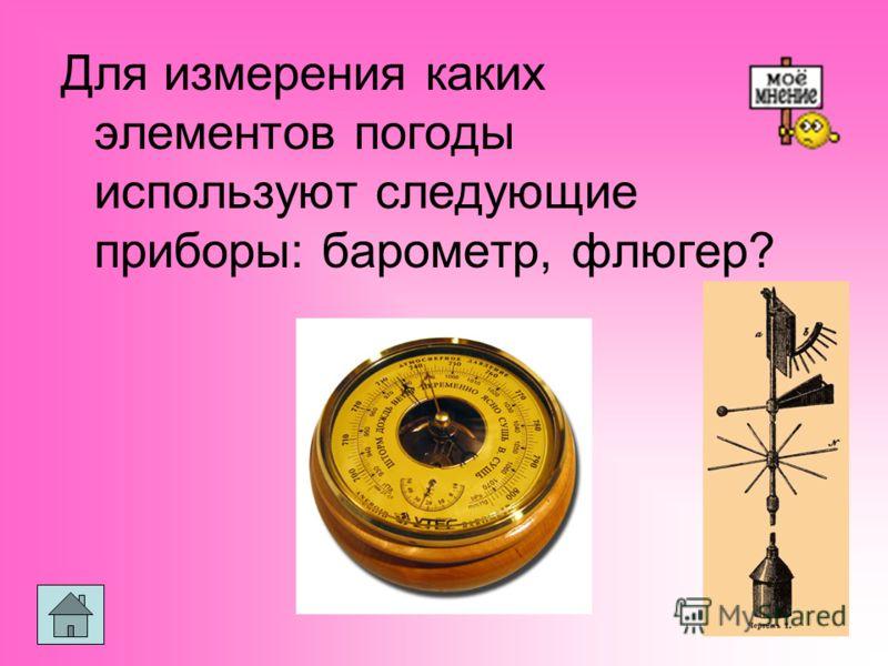 Для измерения каких элементов погоды используют следующие приборы: барометр, флюгер?