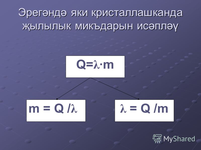 Эрегәндә яки кристаллашканда җылылык микъдарын исәпләү m = Q / λ Q= λ ·m λ = Q /m