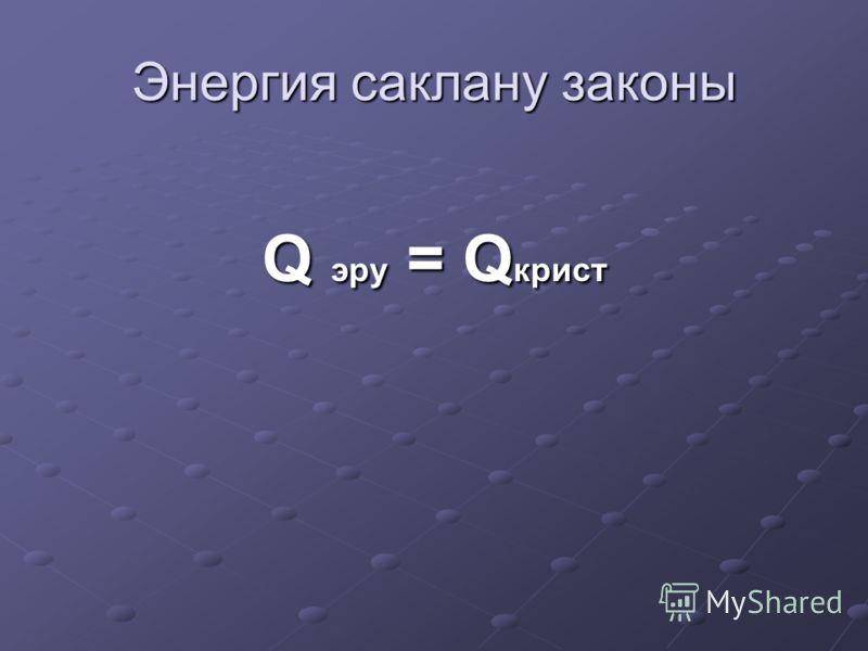 Энергия саклану законы Q эру = Q крист