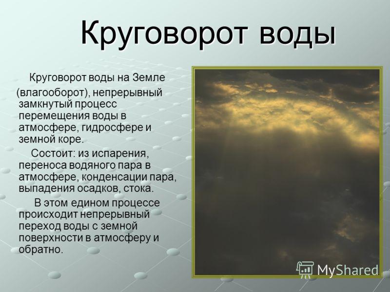 Круговорот воды Круговорот воды Круговорот воды на Земле (влагооборот), непрерывный замкнутый процесс перемещения воды в атмосфере, гидросфере и земной коре. Состоит: из испарения, переноса водяного пара в атмосфере, конденсации пара, выпадения осадк