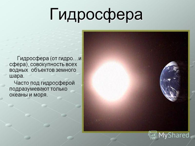 Гидросфера Гидросфера (от гидро…и сфера), совокупность всех водных объектов земного шара. Часто под гидросферой подразумевают только океаны и моря.