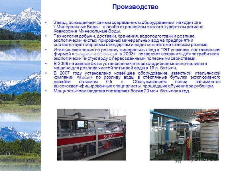Завод, оснащенный самым современным оборудованием, находится в г.Минеральные Воды – в особо охраняемом эколого-курортном регионе Кавказские Минеральные Воды. Технология добычи, доставки, хранения, водоподготовки и розлива экологически чистых природны