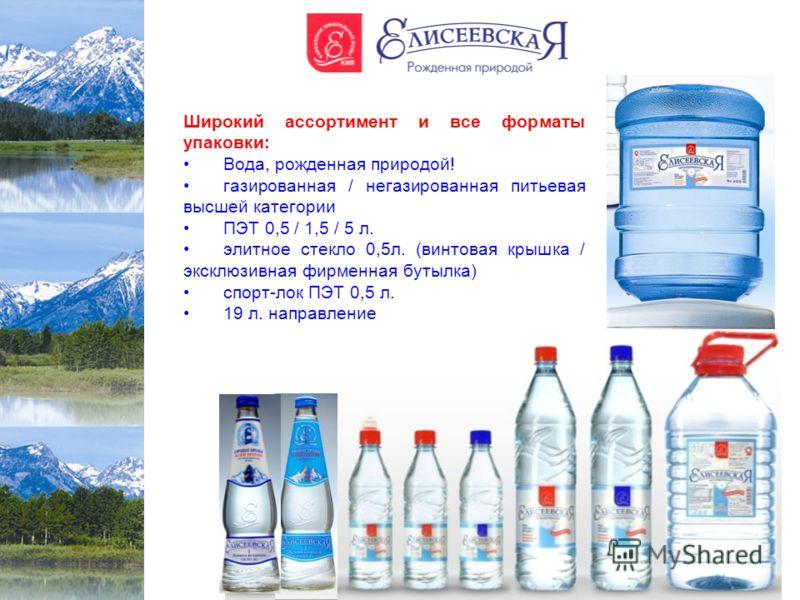 Широкий ассортимент и все форматы упаковки: Вода, рожденная природой! газированная / негазированная питьевая высшей категории ПЭТ 0,5 / 1,5 / 5 л. элитное стекло 0,5л. (винтовая крышка / эксклюзивная фирменная бутылка) спорт-лок ПЭТ 0,5 л. 19 л. напр