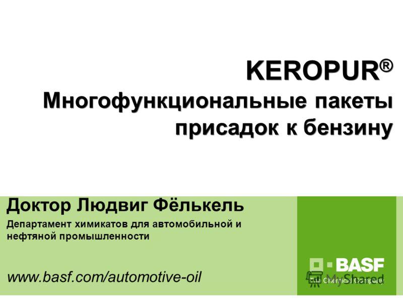 Performance Chemicals for automotive and mineral oil industry Доктор Людвиг Фёлькель Департамент химикатов для автомобильной и нефтяной промышленности www.basf.com/automotive-oil KEROPUR ® Многофункциональные пакеты присадок к бензину