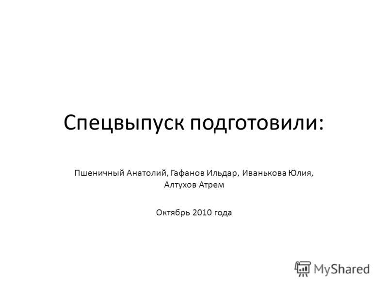 Спецвыпуск подготовили: Пшеничный Анатолий, Гафанов Ильдар, Иванькова Юлия, Алтухов Атрем Октябрь 2010 года