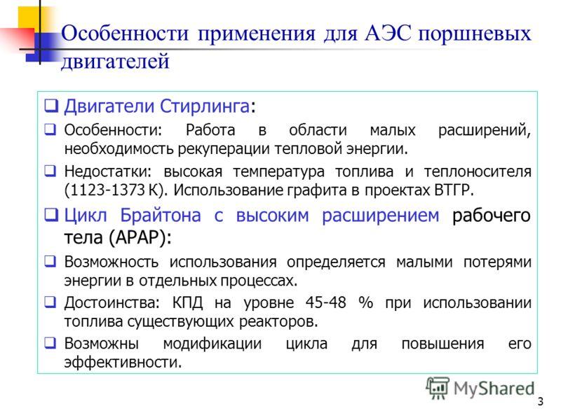 3 Особенности применения для АЭС поршневых двигателей Двигатели Стирлинга: Особенности: Работа в области малых расширений, необходимость рекуперации тепловой энергии. Недостатки: высокая температура топлива и теплоносителя (1123-1373 К). Использовани