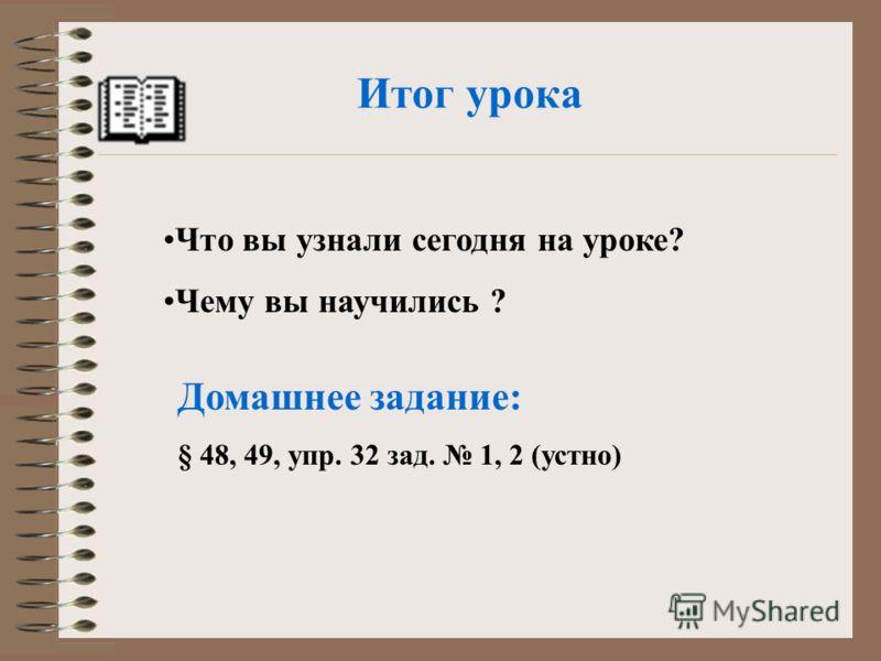 Итог урока Что вы узнали сегодня на уроке? Чему вы научились ? Домашнее задание: § 48, 49, упр. 32 зад. 1, 2 (устно)