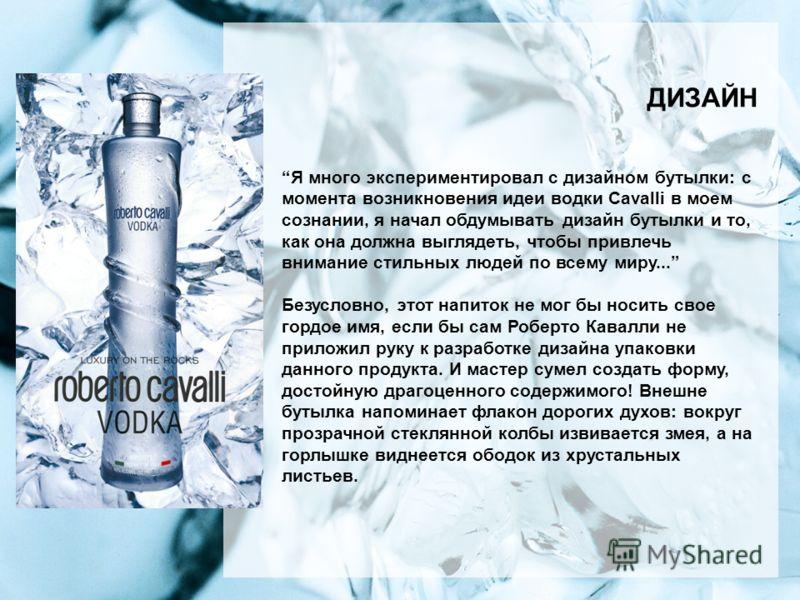 ДИЗАЙН Я много экспериментировал с дизайном бутылки: с момента возникновения идеи водки Cavalli в моем сознании, я начал обдумывать дизайн бутылки и то, как она должна выглядеть, чтобы привлечь внимание стильных людей по всему миру... Безусловно, это