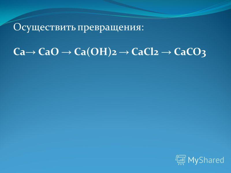 Осуществить превращения: Ca CaO Ca(OH)2 CaCl2 CaCO3