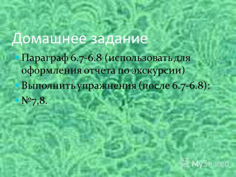 Домашнее задание Параграф 6.7-6.8 (использовать для оформления отчета по экскурсии) Выполнить упражнения (после 6.7-6.8): 7,8.