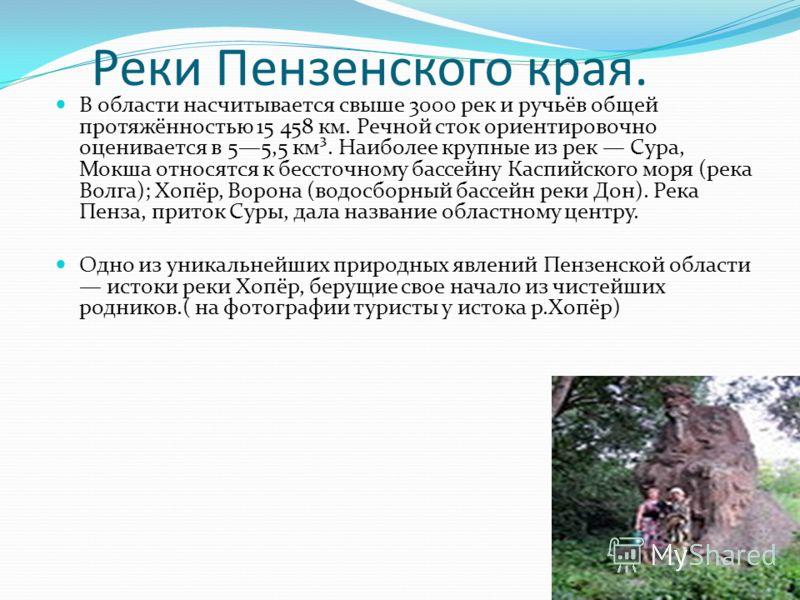 Реки Пензенского края. В области насчитывается свыше 3000 рек и ручьёв общей протяжённостью 15 458 км. Речной сток ориентировочно оценивается в 55,5 км³. Наиболее крупные из рек Сура, Мокша относятся к бессточному бассейну Каспийского моря (река Волг