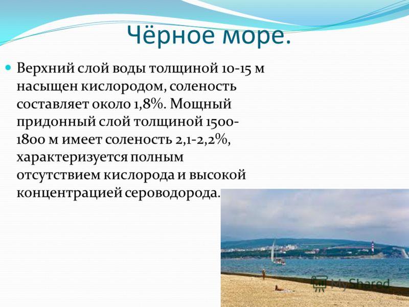 Чёрное море. Верхний слой воды толщиной 10-15 м насыщен кислородом, соленость составляет около 1,8%. Мощный придонный слой толщиной 1500- 1800 м имеет соленость 2,1-2,2%, характеризуется полным отсутствием кислорода и высокой концентрацией сероводоро