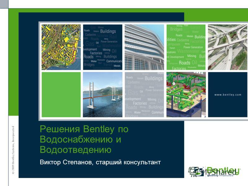 © 2009 Bentley Systems, Incorporated Виктор Степанов, старший консультант Решения Bentley по Водоснабжению и Водоотведению