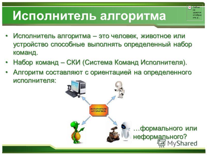 Исполнитель алгоритма Исполнитель алгоритма – это человек, животное или устройство способные выполнять определенный набор команд.Исполнитель алгоритма – это человек, животное или устройство способные выполнять определенный набор команд. Набор команд