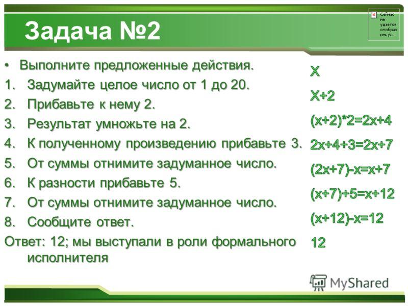 Задача 2 Выполните предложенные действия.Выполните предложенные действия. 1.Задумайте целое число от 1 до 20. 2.Прибавьте к нему 2. 3.Результат умножьте на 2. 4.К полученному произведению прибавьте 3. 5.От суммы отнимите задуманное число. 6.К разност