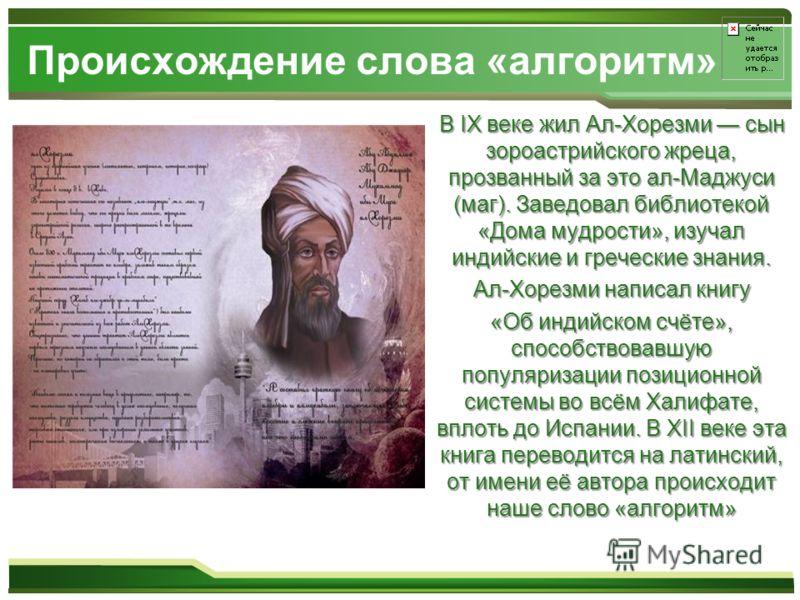 Происхождение слова «алгоритм» В IX веке жил Ал-Хорезми сын зороастрийского жреца, прозванный за это ал-Маджуси (маг). Заведовал библиотекой «Дома мудрости», изучал индийские и греческие знания. В IX веке жил Ал-Хорезми сын зороастрийского жреца, про