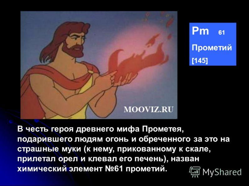 Pm 61 Прометий [145] В честь героя древнего мифа Прометея, подарившего людям огонь и обреченного за это на страшные муки (к нему, прикованному к скале, прилетал орел и клевал его печень), назван химический элемент 61 прометий.