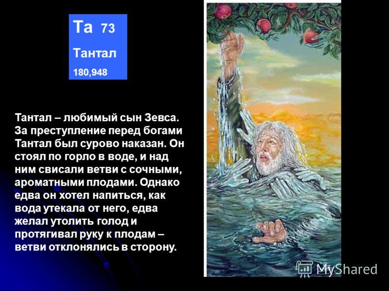 Та 73 Тантал 180,948 Тантал – любимый сын Зевса. За преступление перед богами Тантал был сурово наказан. Он стоял по горло в воде, и над ним свисали ветви с сочными, ароматными плодами. Однако едва он хотел напиться, как вода утекала от него, едва же