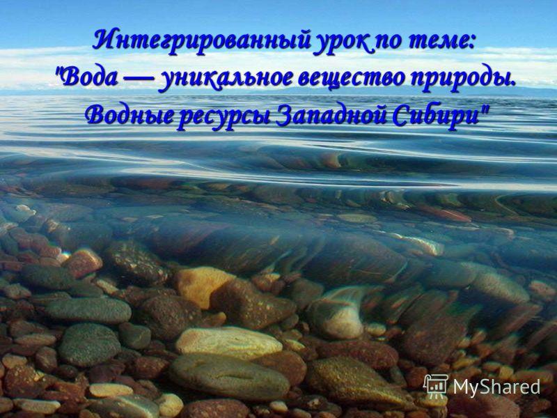 Интегрированный урок по теме: Вода уникальное вещество природы. Водные ресурсы Западной Сибири