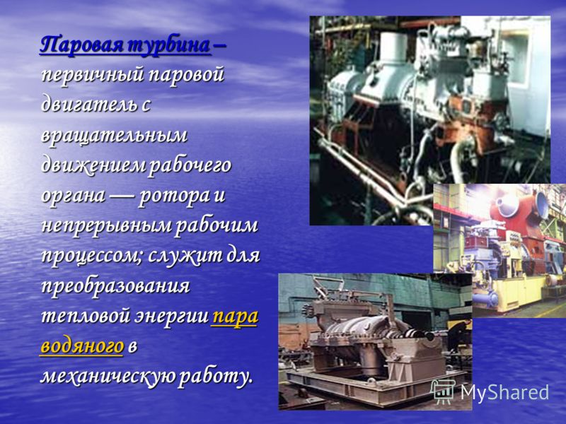 Паровая турбина – первичный паровой двигатель с вращательным движением рабочего органа ротора и непрерывным рабочим процессом; служит для преобразования тепловой энергии пара водяного в механическую работу. пара водяногопара водяного