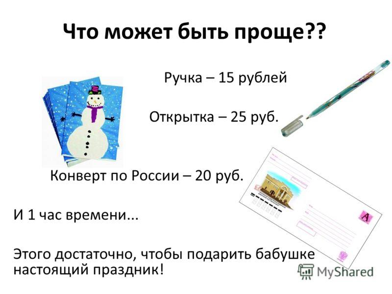 Что может быть проще?? Ручка – 15 рублей Открытка – 25 руб. Конверт по России – 20 руб. И 1 час времени... Этого достаточно, чтобы подарить бабушке настоящий праздник!