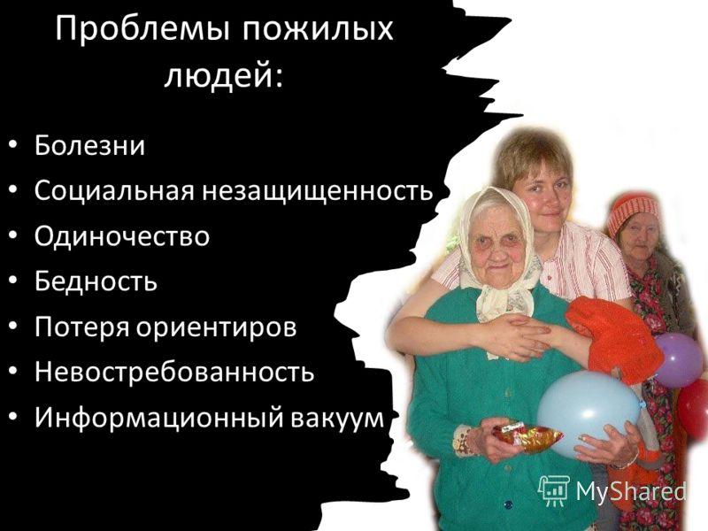 Проблемы пожилых людей: Болезни Социальная незащищенность Одиночество Бедность Потеря ориентиров Невостребованность Информационный вакуум