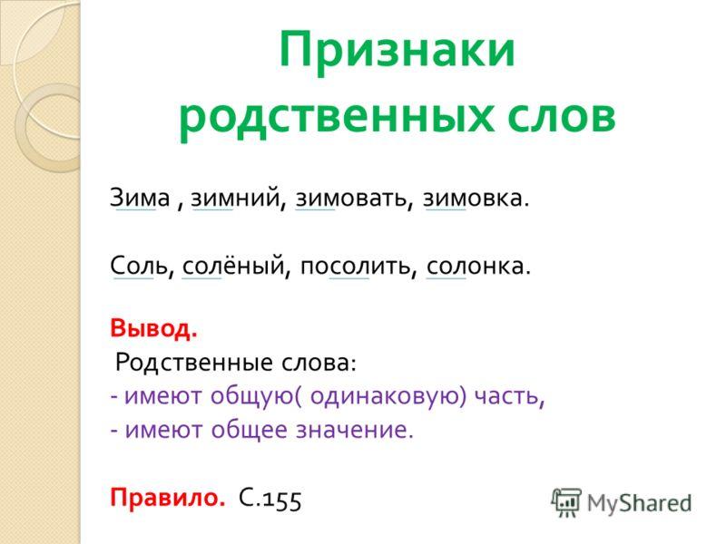 Признаки родственных слов Зима, зимний, зимовать, зимовка. Соль, солёный, посолить, солонка. Вывод. Родственные слова : - имеют общую ( одинаковую ) часть, - имеют общее значение. Правило. С.155
