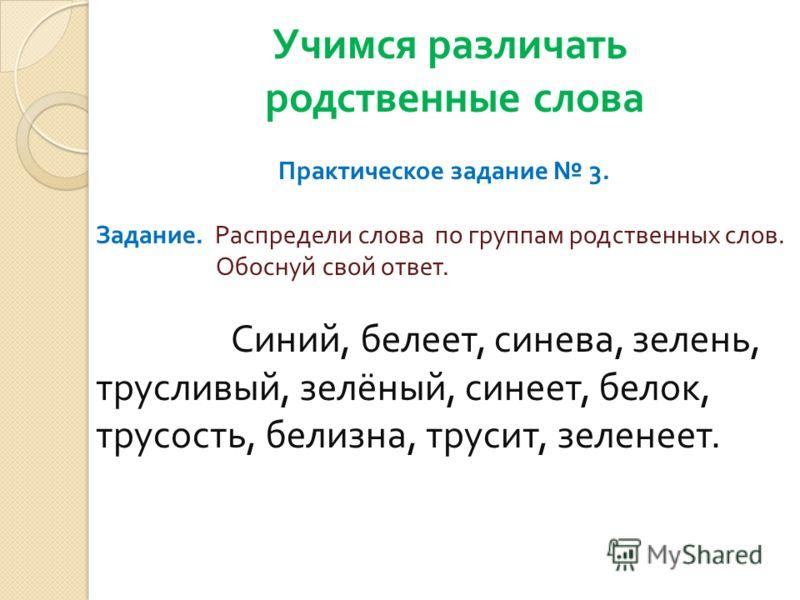 Учимся различать родственные слова Практическое задание 3. Задание. Распредели слова по группам родственных слов. Обоснуй свой ответ. Синий, белеет, синева, зелень, трусливый, зелёный, синеет, белок, трусость, белизна, трусит, зеленеет.