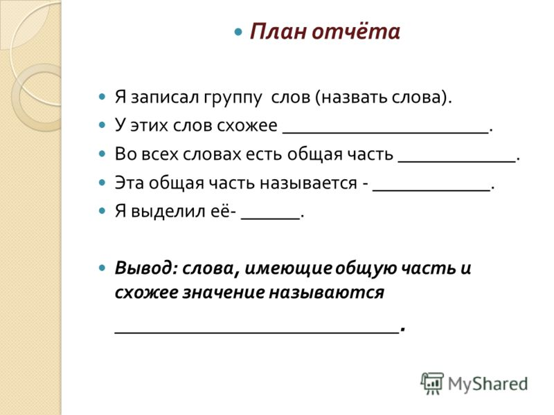 План отчёта Я записал группу слов ( назвать слова ). У этих слов схожее _____________________. Во всех словах есть общая часть ____________. Эта общая часть называется - ____________. Я выделил её - ______. Вывод : слова, имеющие общую часть и схожее