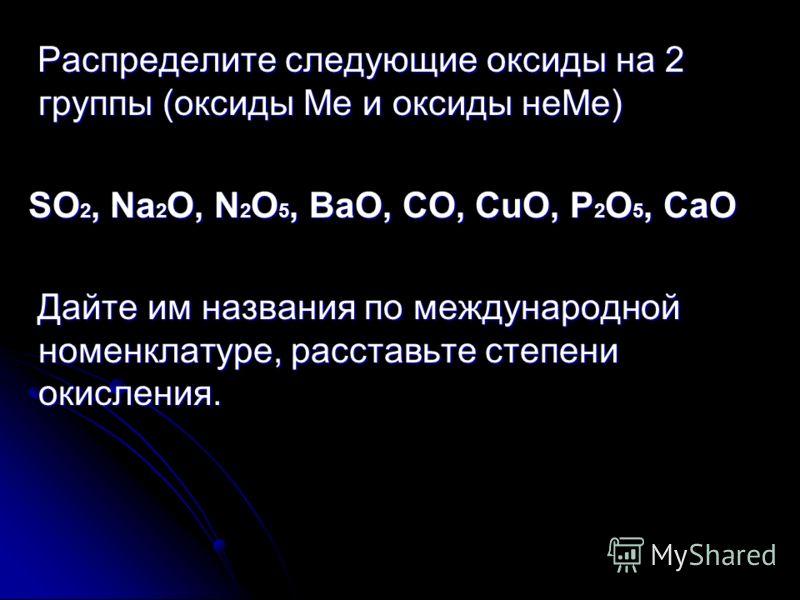 Распределите следующие оксиды на 2 группы (оксиды Ме и оксиды неМе) SО2, Na2O, N2O5, ВаО, CO, CuO, Р2О5, СаО Дайте им названия по международной номенклатуре, расставьте степени окисления.