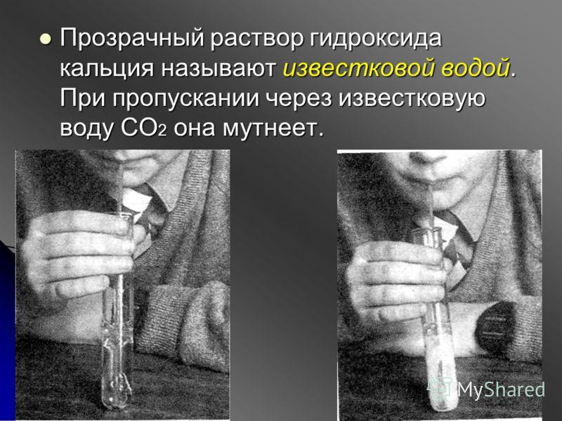 Прозрачный раствор гидроксида кальция называют известковой водой. При пропускании через известковую воду СО 2 она мутнеет. Прозрачный раствор гидроксида кальция называют известковой водой. При пропускании через известковую воду СО 2 она мутнеет.