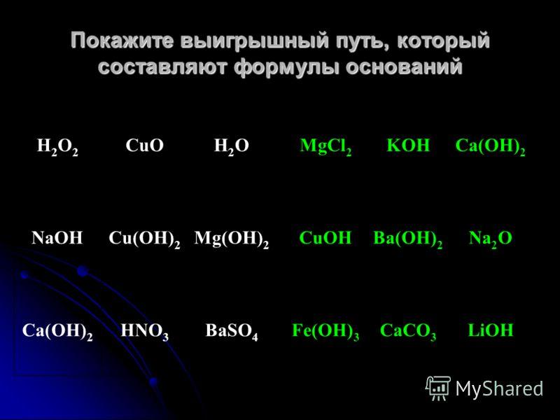 Покажите выигрышный путь, который составляют формулы оснований Н2О2Н2О2 CuOH2OH2O NaOHCu(OH) 2 Mg(OH) 2 Ca(OH) 2 HNO 3 BaSO 4 MgCl 2 KOHCa(OH) 2 CuOHBa(OH) 2 Na 2 O Fe(OH) 3 CaCO 3 LiOH