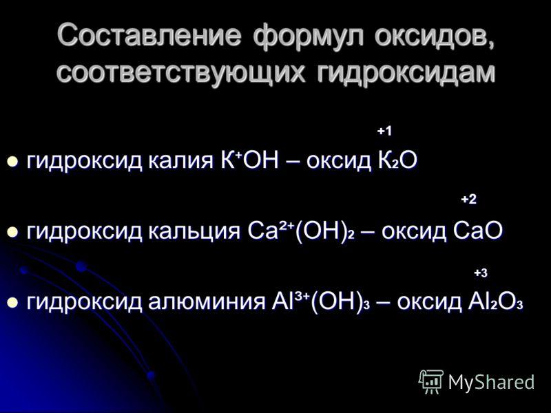 Составление формул оксидов, соответствующих гидроксидам +1 +1 гидроксид калия К ОН – оксид К 2 О гидроксид калия К ОН – оксид К 2 О +2 +2 гидроксид кальция Са ² (ОН) 2 – оксид СаО гидроксид кальция Са ² (ОН) 2 – оксид СаО +3 +3 гидроксид алюминия Al