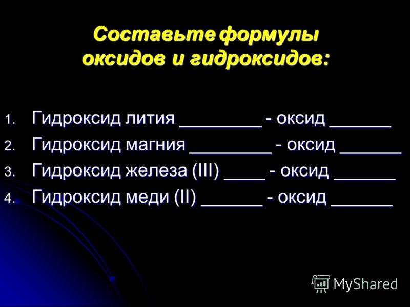 Составьте формулы оксидов и гидроксидов: 1. Гидроксид лития ________ - оксид ______ 2. Гидроксид магния ________ - оксид ______ 3. Гидроксид железа (III) ____ - оксид ______ 4. Гидроксид меди (II) ______ - оксид ______