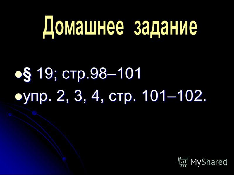 § 19; стр.98–101 упр. 2, 3, 4, стр. 101–102.