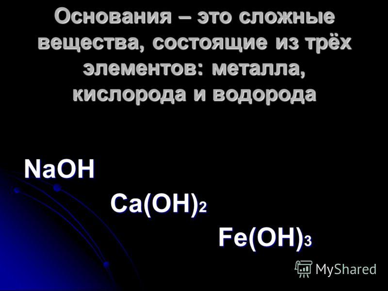 Основания – это сложные вещества, состоящие из трёх элементов: металла, кислорода и водорода NaOH Ca(OH) 2 Ca(OH) 2 Fe(OH) 3 Fe(OH) 3