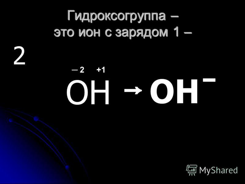 Гидроксогруппа – это ион с зарядом 1 – 2 ОН ОН ̄ 2+1